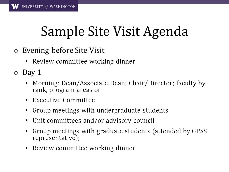 Sample Site Visit Agenda o Evening before Site Visit Review committee working dinner o Day 1 Morning: Dean/Associate Dean; Chair/Director; faculty by rank, program areas or Executive Committee Group meetings with undergraduate students Unit committees and/or advisory council Group meetings with graduate students (attended by GPSS representative); Review committee working dinner