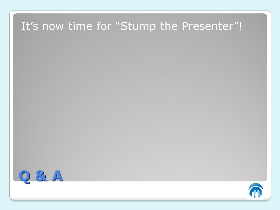 Q & A Its now time for Stump the Presenter!