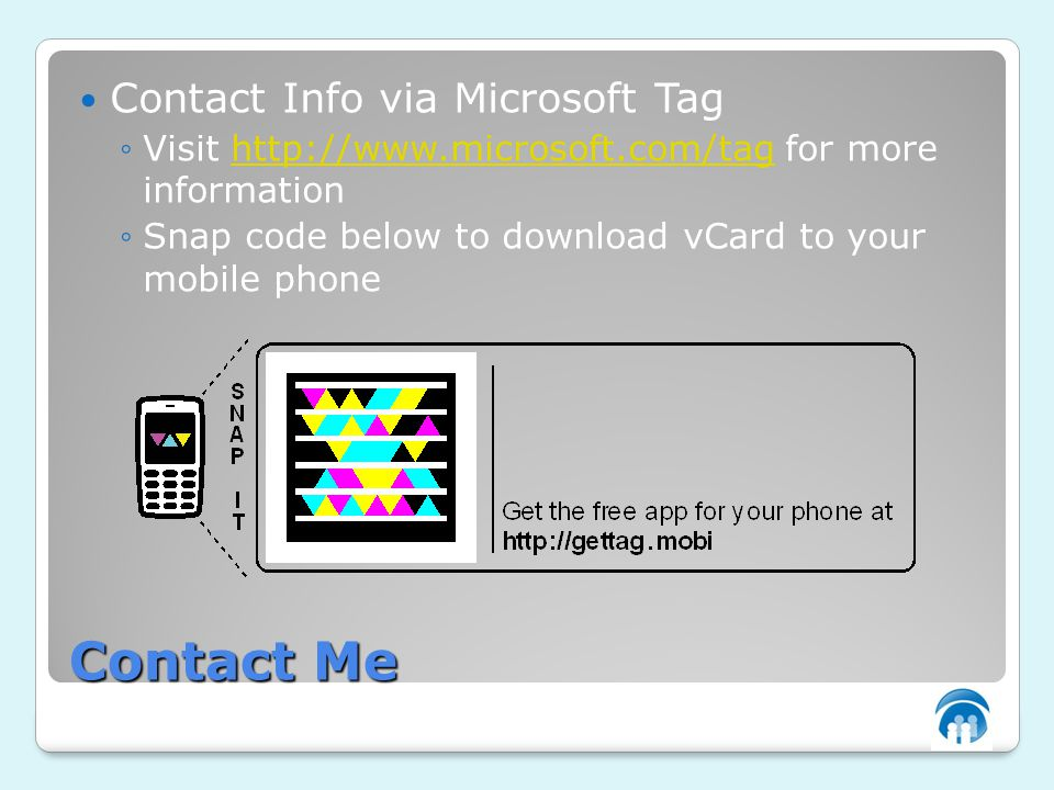 Contact Me Contact Info via Microsoft Tag Visit http://www.microsoft.com/tag for more informationhttp://www.microsoft.com/tag Snap code below to download vCard to your mobile phone