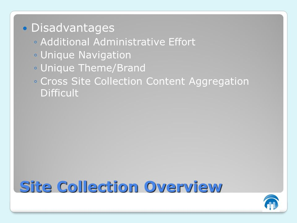 Site Collection Overview Disadvantages Additional Administrative Effort Unique Navigation Unique Theme/Brand Cross Site Collection Content Aggregation Difficult