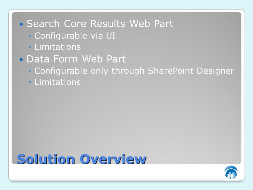 Solution Overview Search Core Results Web Part Configurable via UI Limitations Data Form Web Part Configurable only through SharePoint Designer Limitations