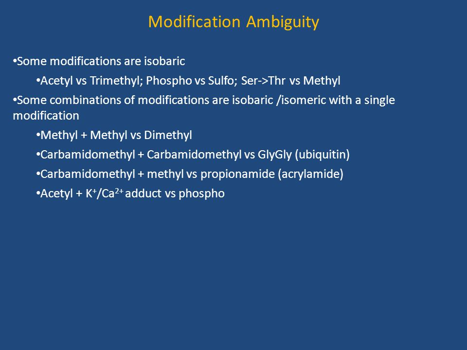 Modification Ambiguity Some modifications are isobaric Acetyl vs Trimethyl; Phospho vs Sulfo; Ser->Thr vs Methyl Some combinations of modifications are isobaric /isomeric with a single modification Methyl + Methyl vs Dimethyl Carbamidomethyl + Carbamidomethyl vs GlyGly (ubiquitin) Carbamidomethyl + methyl vs propionamide (acrylamide) Acetyl + K + /Ca 2+ adduct vs phospho