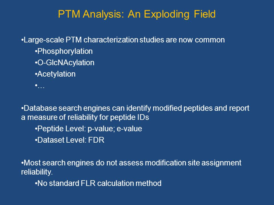 PTM Analysis: An Exploding Field Large-scale PTM characterization studies are now common Phosphorylation O-GlcNAcylation Acetylation … Database search engines can identify modified peptides and report a measure of reliability for peptide IDs Peptide Level: p-value; e-value Dataset Level: FDR Most search engines do not assess modification site assignment reliability.