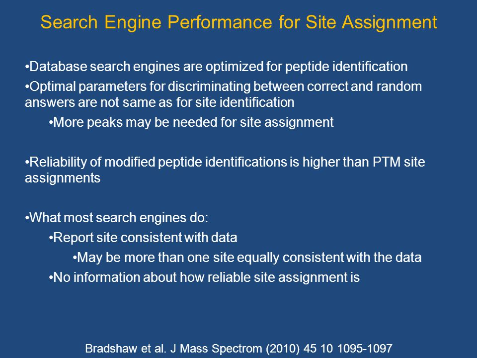 Search Engine Performance for Site Assignment Database search engines are optimized for peptide identification Optimal parameters for discriminating between correct and random answers are not same as for site identification More peaks may be needed for site assignment Reliability of modified peptide identifications is higher than PTM site assignments What most search engines do: Report site consistent with data May be more than one site equally consistent with the data No information about how reliable site assignment is Bradshaw et al.
