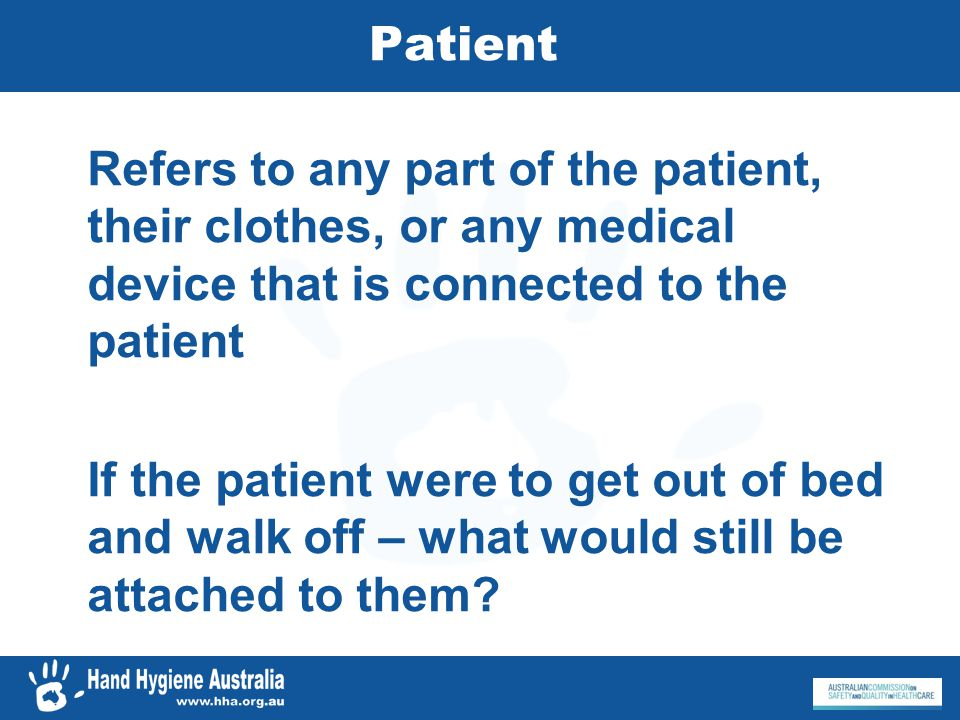 Patient Refers to any part of the patient, their clothes, or any medical device that is connected to the patient If the patient were to get out of bed
