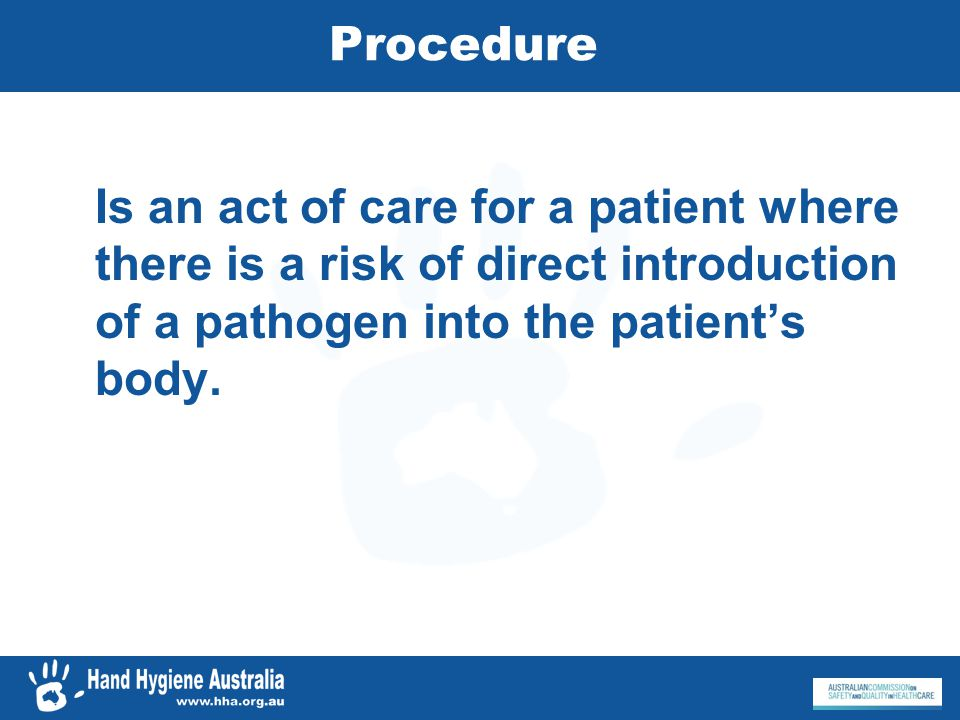 Procedure Is an act of care for a patient where there is a risk of direct introduction of a pathogen into the patients body.