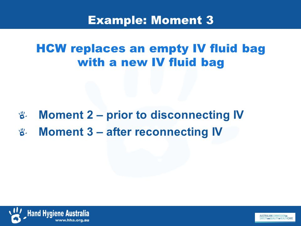 Example: Moment 3 HCW replaces an empty IV fluid bag with a new IV fluid bag Moment 2 – prior to disconnecting IV Moment 3 – after reconnecting IV