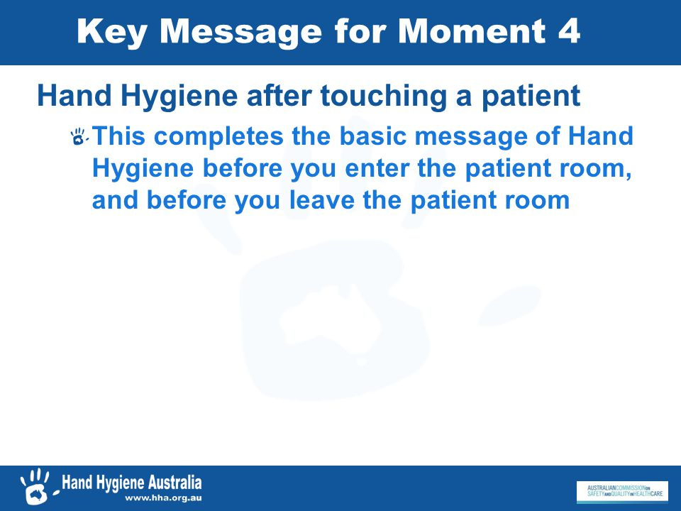 Key Message for Moment 4 Hand Hygiene after touching a patient This completes the basic message of Hand Hygiene before you enter the patient room, and