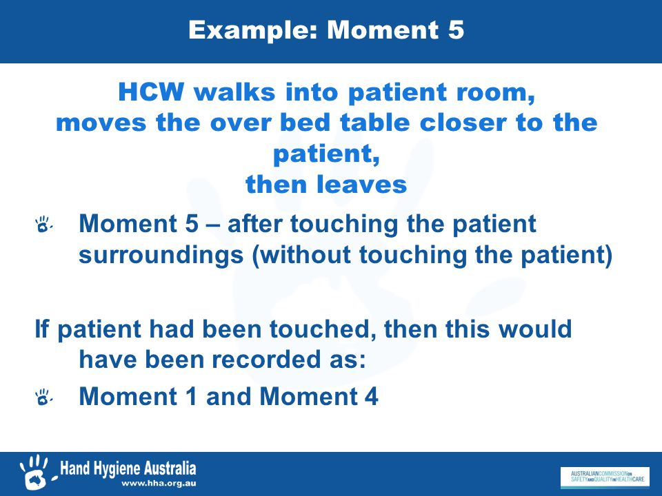 Example: Moment 5 HCW walks into patient room, moves the over bed table closer to the patient, then leaves Moment 5 – after touching the patient surro