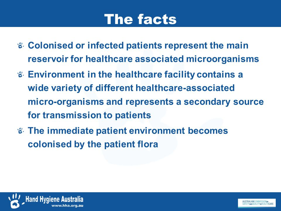 The facts Most transmission of microorganisms results in colonisation, not infection Most HCAIs, however, are of an endogenous nature, and due to micro-organisms already colonising the patient before the onset of infection