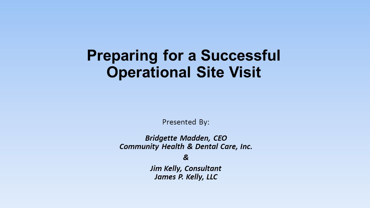 Preparing for a Successful Operational Site Visit Presented By: Bridgette Madden, CEO Community Health & Dental Care, Inc. & Jim Kelly, Consultant Jam