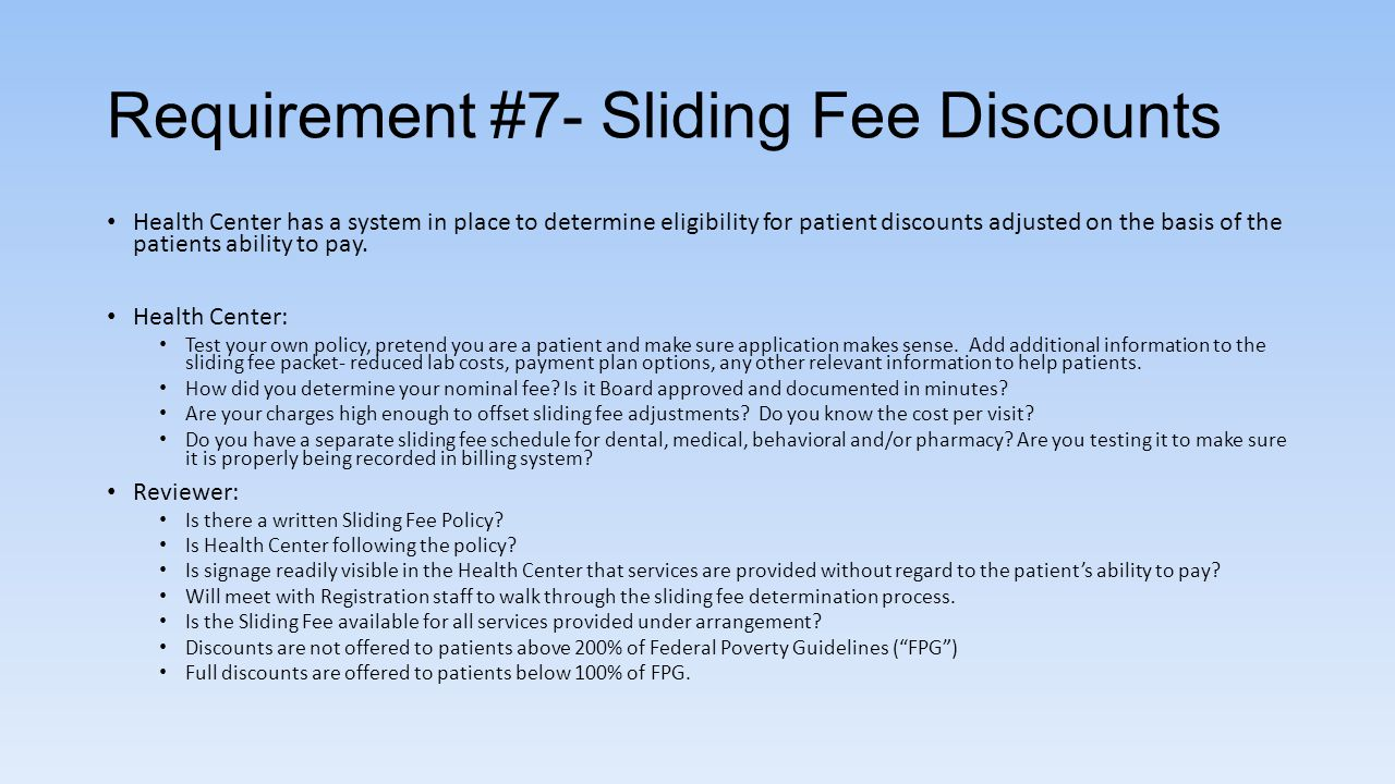 Requirement #7- Sliding Fee Discounts Health Center has a system in place to determine eligibility for patient discounts adjusted on the basis of the