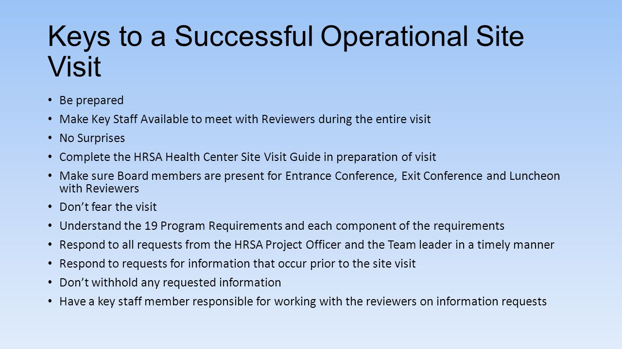 Keys to a Successful Operational Site Visit Be prepared Make Key Staff Available to meet with Reviewers during the entire visit No Surprises Complete