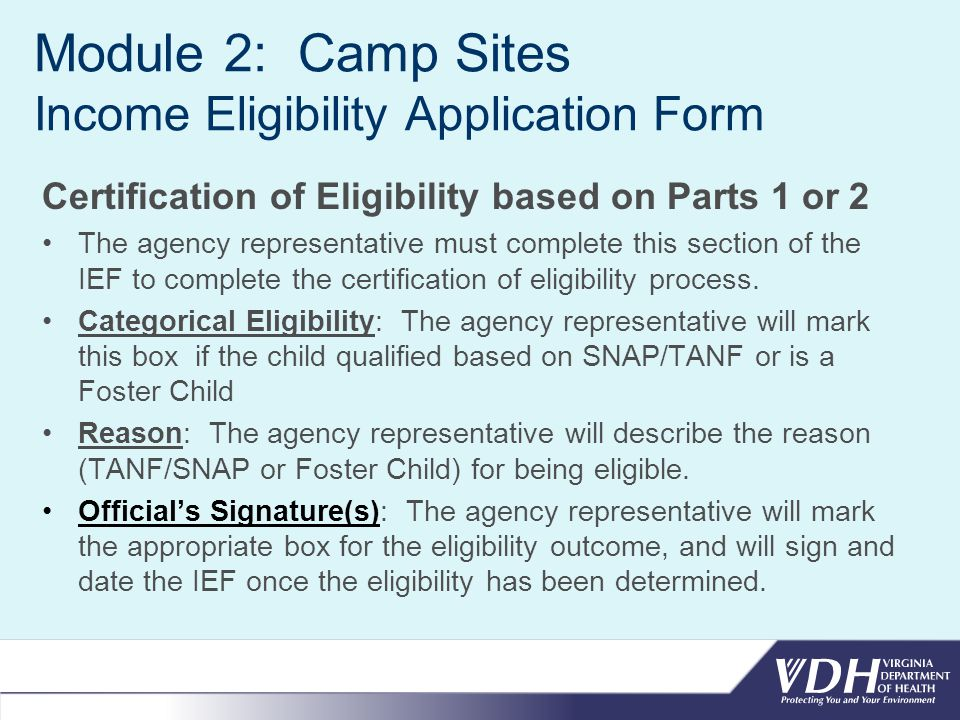 Module 2: Camp Sites Income Eligibility Application Form Certification of Eligibility based on Parts 1 or 2 The agency representative must complete this section of the IEF to complete the certification of eligibility process.