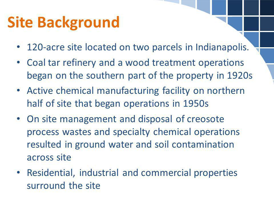 Site Background 120-acre site located on two parcels in Indianapolis. Coal tar refinery and a wood treatment operations began on the southern part of
