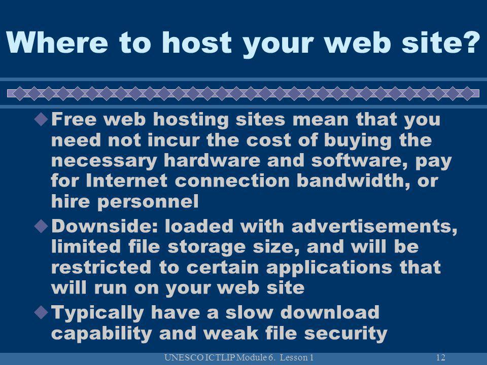 UNESCO ICTLIP Module 6. Lesson 112 Free web hosting sites mean that you need not incur the cost of buying the necessary hardware and software, pay for