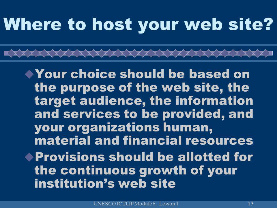 UNESCO ICTLIP Module 6. Lesson 115 Your choice should be based on the purpose of the web site, the target audience, the information and services to be