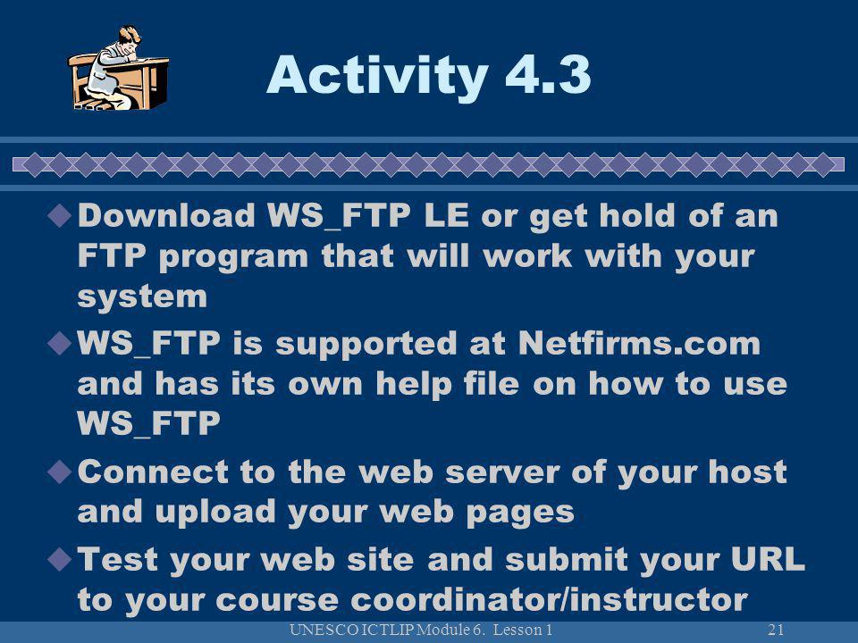 UNESCO ICTLIP Module 6. Lesson 121 Download WS_FTP LE or get hold of an FTP program that will work with your system WS_FTP is supported at Netfirms.co