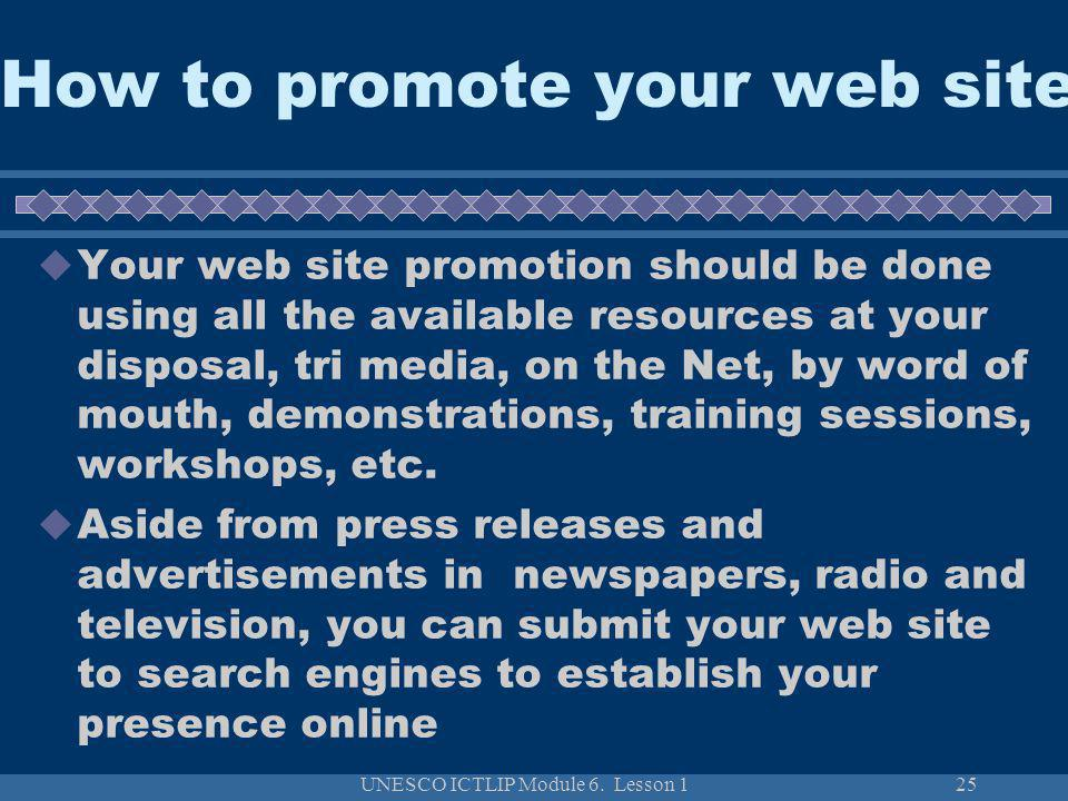 UNESCO ICTLIP Module 6. Lesson 125 How to promote your web site Your web site promotion should be done using all the available resources at your dispo