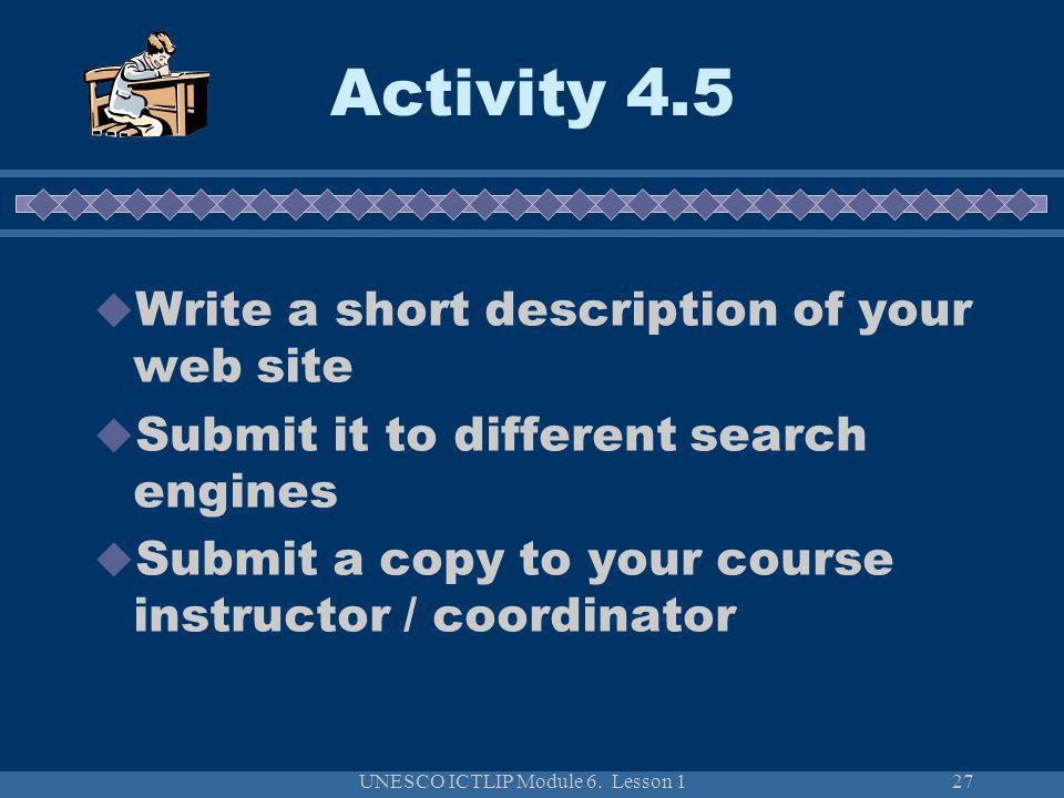 UNESCO ICTLIP Module 6. Lesson 127 Write a short description of your web site Submit it to different search engines Submit a copy to your course instr