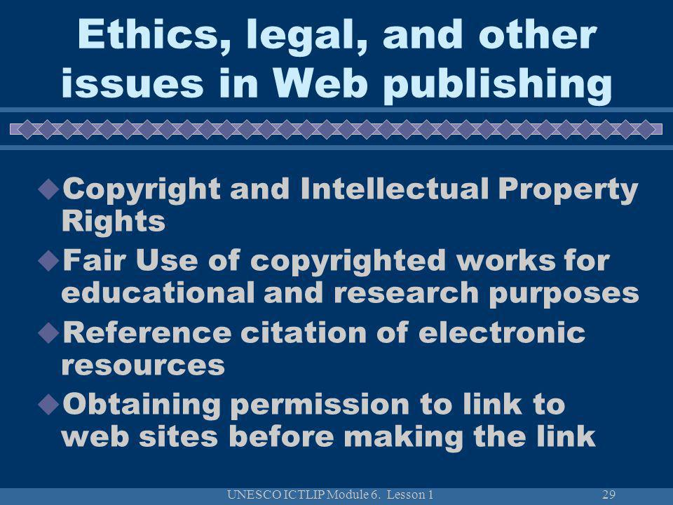 UNESCO ICTLIP Module 6. Lesson 129 Ethics, legal, and other issues in Web publishing Copyright and Intellectual Property Rights Fair Use of copyrighte