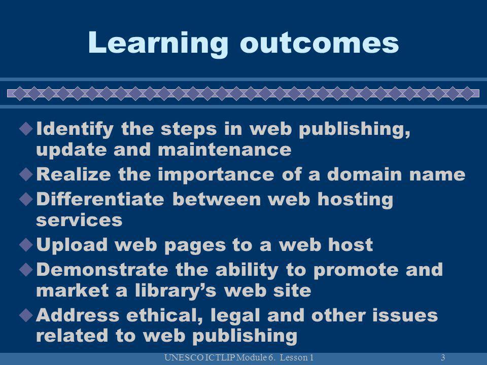 UNESCO ICTLIP Module 6. Lesson 13 Learning outcomes Identify the steps in web publishing, update and maintenance Realize the importance of a domain na
