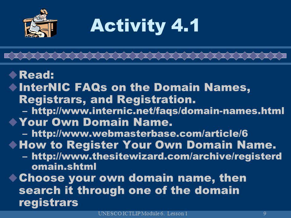 UNESCO ICTLIP Module 6. Lesson 19 Read: InterNIC FAQs on the Domain Names, Registrars, and Registration. –http://www.internic.net/faqs/domain-names.ht