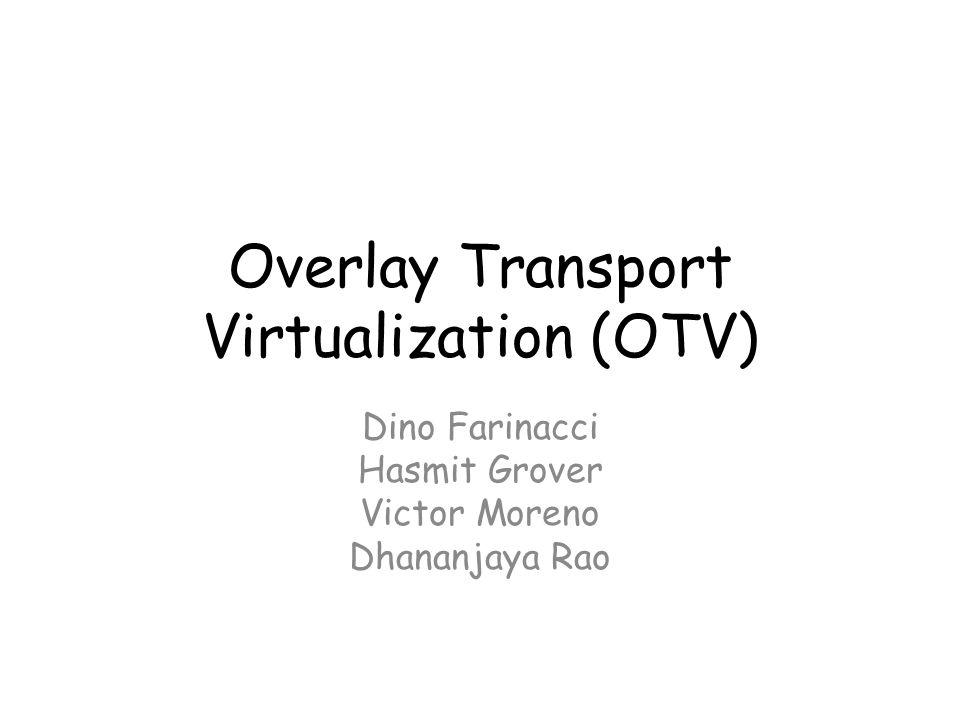 Overlay Transport Virtualization (OTV) Dino Farinacci Hasmit Grover Victor Moreno Dhananjaya Rao