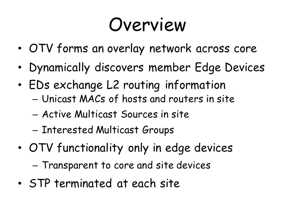 Overview OTV forms an overlay network across core Dynamically discovers member Edge Devices EDs exchange L2 routing information – Unicast MACs of host