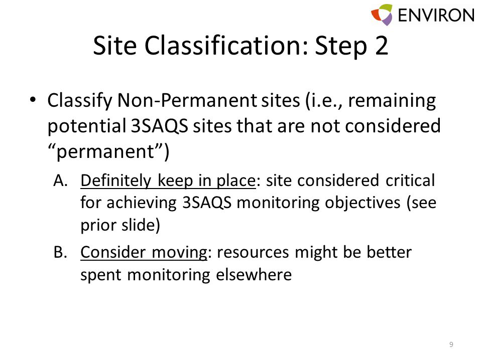 Site Classification: Step 2 Classify Non-Permanent sites (i.e., remaining potential 3SAQS sites that are not considered permanent) A.Definitely keep in place: site considered critical for achieving 3SAQS monitoring objectives (see prior slide) B.Consider moving: resources might be better spent monitoring elsewhere 9