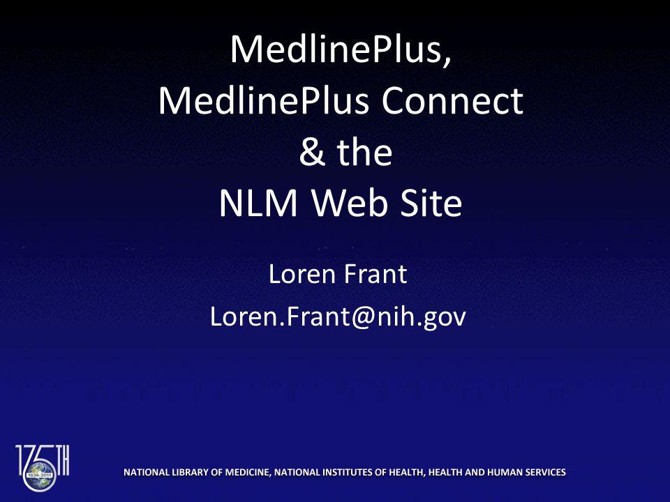 MedlinePlus, MedlinePlus Connect & the NLM Web Site Loren Frant Loren.Frant@nih.gov