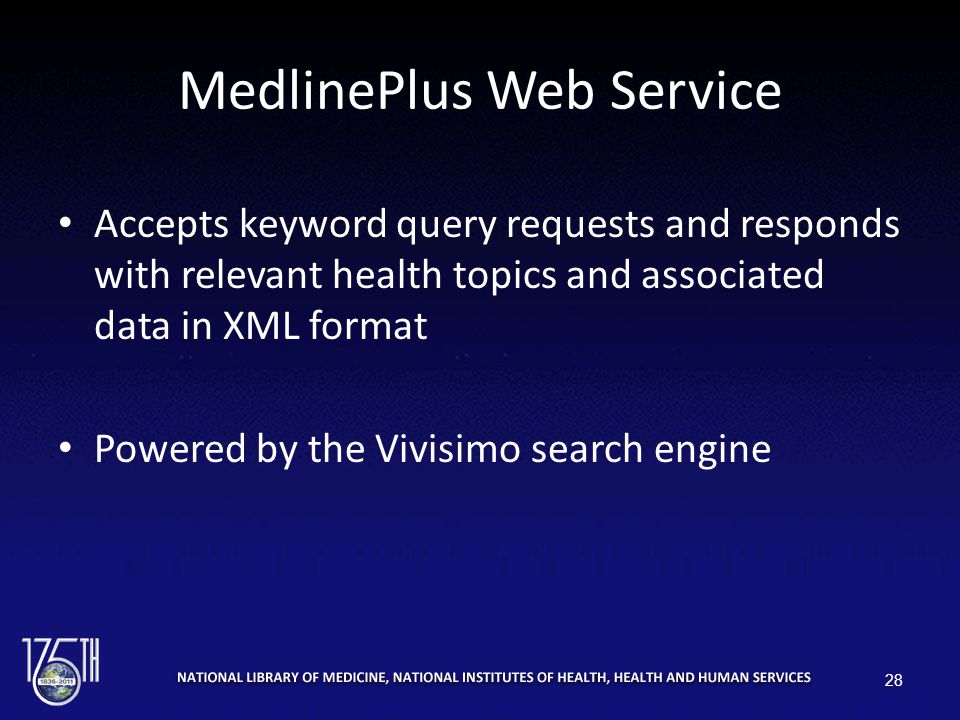 MedlinePlus Web Service Accepts keyword query requests and responds with relevant health topics and associated data in XML format Powered by the Vivisimo search engine 28