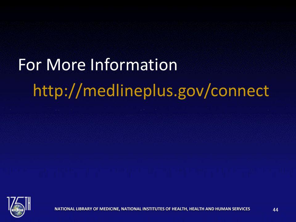 For More Information http://medlineplus.gov/connect 44