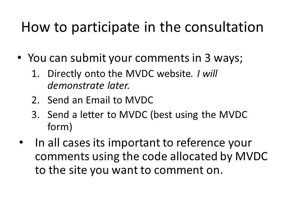 How to participate in the consultation You can submit your comments in 3 ways; 1.Directly onto the MVDC website.