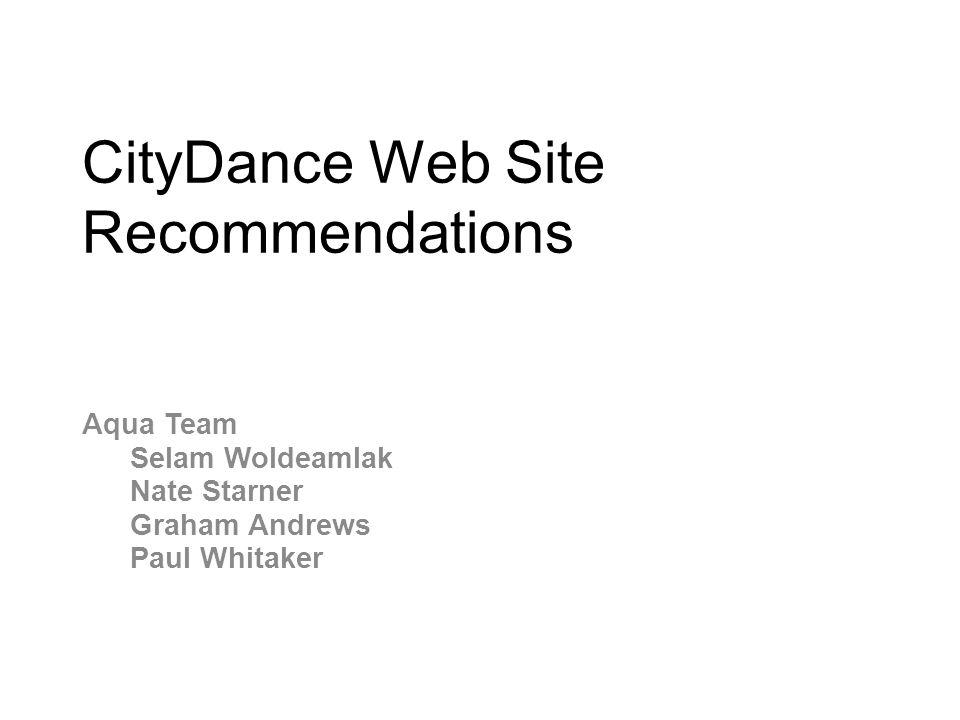 CityDance Web Site Recommendations Aqua Team Selam Woldeamlak Nate Starner Graham Andrews Paul Whitaker