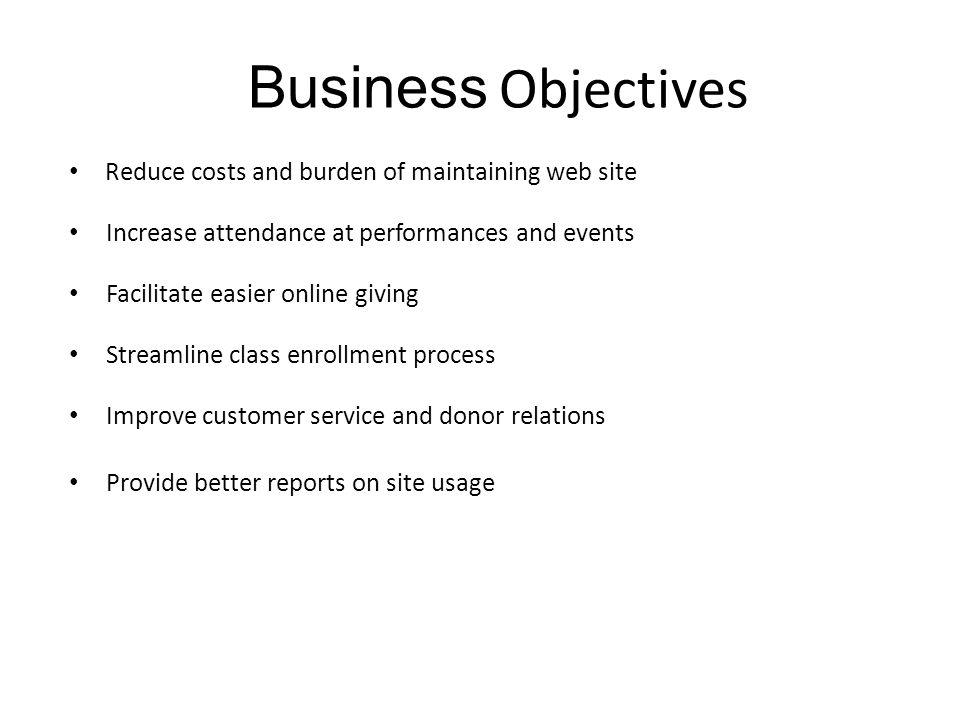Business Objectives Reduce costs and burden of maintaining web site Increase attendance at performances and events Facilitate easier online giving Streamline class enrollment process Improve customer service and donor relations Provide better reports on site usage