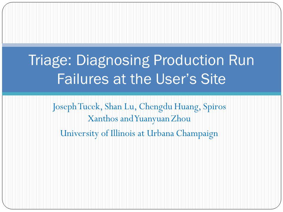 Joseph Tucek, Shan Lu, Chengdu Huang, Spiros Xanthos and Yuanyuan Zhou University of Illinois at Urbana Champaign Triage: Diagnosing Production Run Failures at the Users Site
