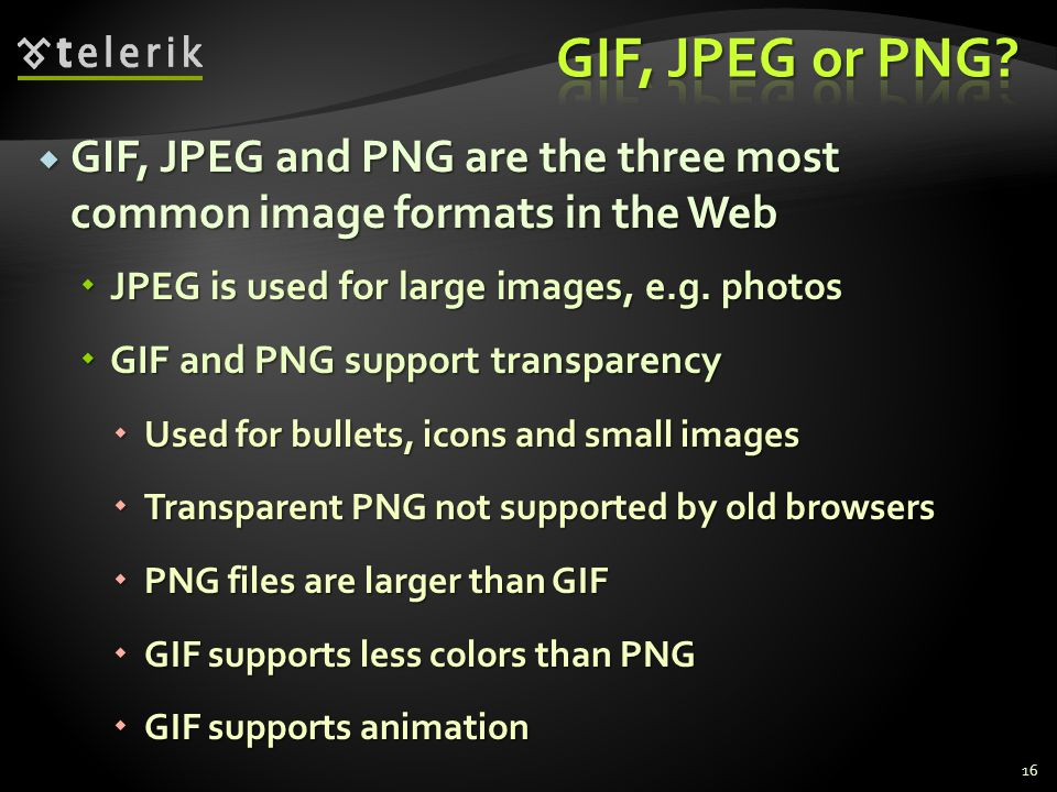 GIF, JPEG and PNG are the three most common image formats in the Web GIF, JPEG and PNG are the three most common image formats in the Web JPEG is used for large images, e.g.