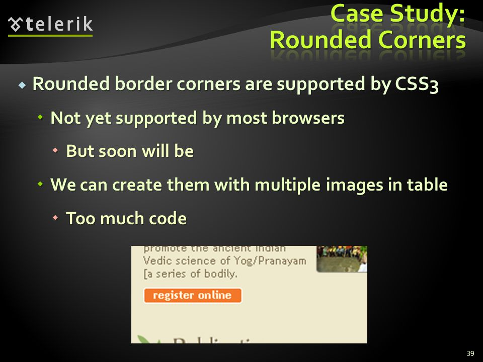 Rounded border corners are supported by CSS3 Rounded border corners are supported by CSS3 Not yet supported by most browsers Not yet supported by most browsers But soon will be But soon will be We can create them with multiple images in table We can create them with multiple images in table Too much code Too much code 39