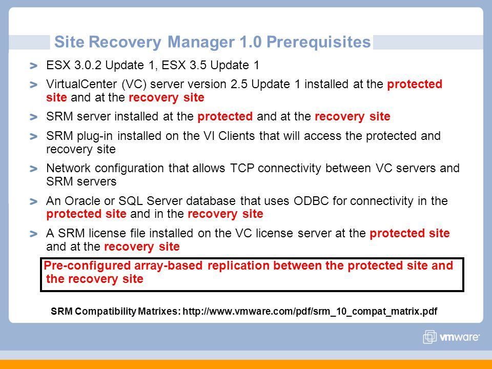 Site Recovery Manager 1.0 Prerequisites ESX 3.0.2 Update 1, ESX 3.5 Update 1 VirtualCenter (VC) server version 2.5 Update 1 installed at the protected