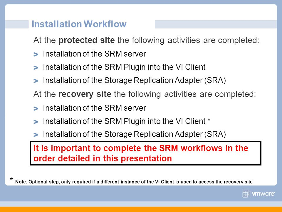 Installation Workflow At the protected site the following activities are completed: Installation of the SRM server Installation of the SRM Plugin into the VI Client Installation of the Storage Replication Adapter (SRA) At the recovery site the following activities are completed: Installation of the SRM server Installation of the SRM Plugin into the VI Client * Installation of the Storage Replication Adapter (SRA) It is important to complete the SRM workflows in the order detailed in this presentation * Note: Optional step, only required if a different instance of the VI Client is used to access the recovery site