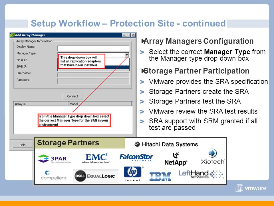 Array Managers Configuration Select the correct Manager Type from the Manager type drop down box Storage Partner Participation VMware provides the SRA specification Storage Partners create the SRA Storage Partners test the SRA VMware review the SRA test results SRA support with SRM granted if all test are passed Storage Partners Setup Workflow – Protection Site - continued