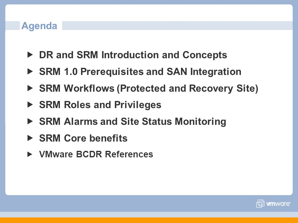 Agenda DR and SRM Introduction and Concepts SRM 1.0 Prerequisites and SAN Integration SRM Workflows (Protected and Recovery Site) SRM Roles and Privileges SRM Alarms and Site Status Monitoring SRM Core benefits VMware BCDR References