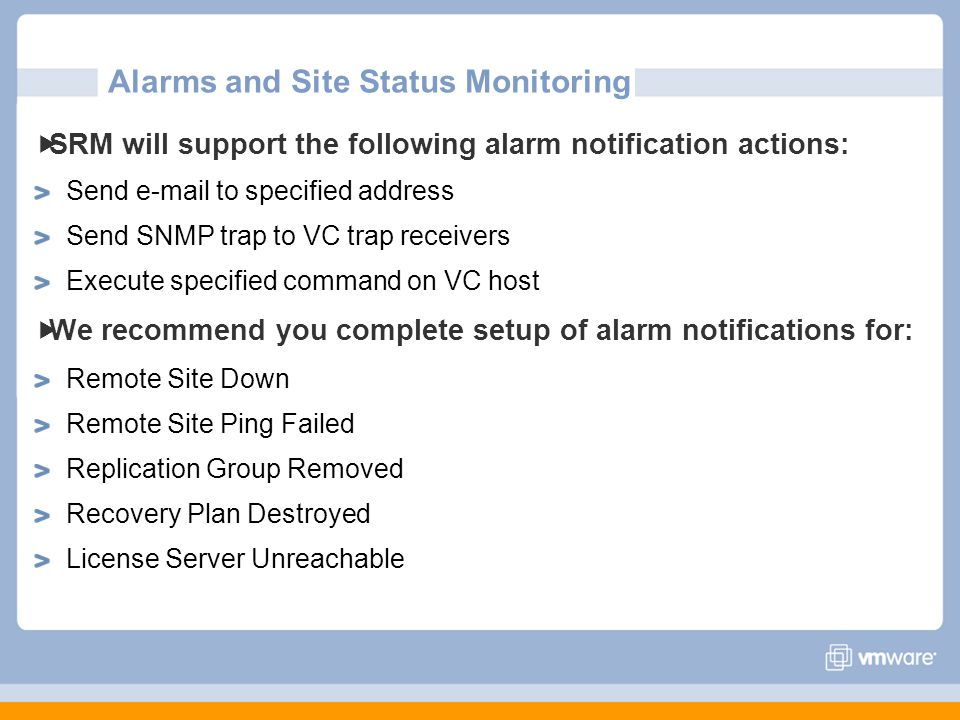 SRM will support the following alarm notification actions: Send e-mail to specified address Send SNMP trap to VC trap receivers Execute specified command on VC host We recommend you complete setup of alarm notifications for: Remote Site Down Remote Site Ping Failed Replication Group Removed Recovery Plan Destroyed License Server Unreachable Alarms and Site Status Monitoring