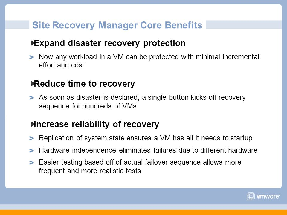 Site Recovery Manager Core Benefits Expand disaster recovery protection Now any workload in a VM can be protected with minimal incremental effort and cost Reduce time to recovery As soon as disaster is declared, a single button kicks off recovery sequence for hundreds of VMs Increase reliability of recovery Replication of system state ensures a VM has all it needs to startup Hardware independence eliminates failures due to different hardware Easier testing based off of actual failover sequence allows more frequent and more realistic tests