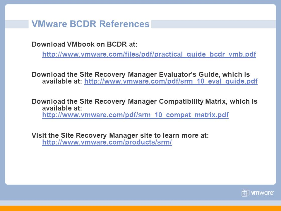 VMware BCDR References Download VMbook on BCDR at: http://www.vmware.com/files/pdf/practical_guide_bcdr_vmb.pdf Download the Site Recovery Manager Evaluator s Guide, which is available at: http://www.vmware.com/pdf/srm_10_eval_guide.pdfhttp://www.vmware.com/pdf/srm_10_eval_guide.pdf Download the Site Recovery Manager Compatibility Matrix, which is available at: http://www.vmware.com/pdf/srm_10_compat_matrix.pdf http://www.vmware.com/pdf/srm_10_compat_matrix.pdf Visit the Site Recovery Manager site to learn more at: http://www.vmware.com/products/srm/ http://www.vmware.com/products/srm/