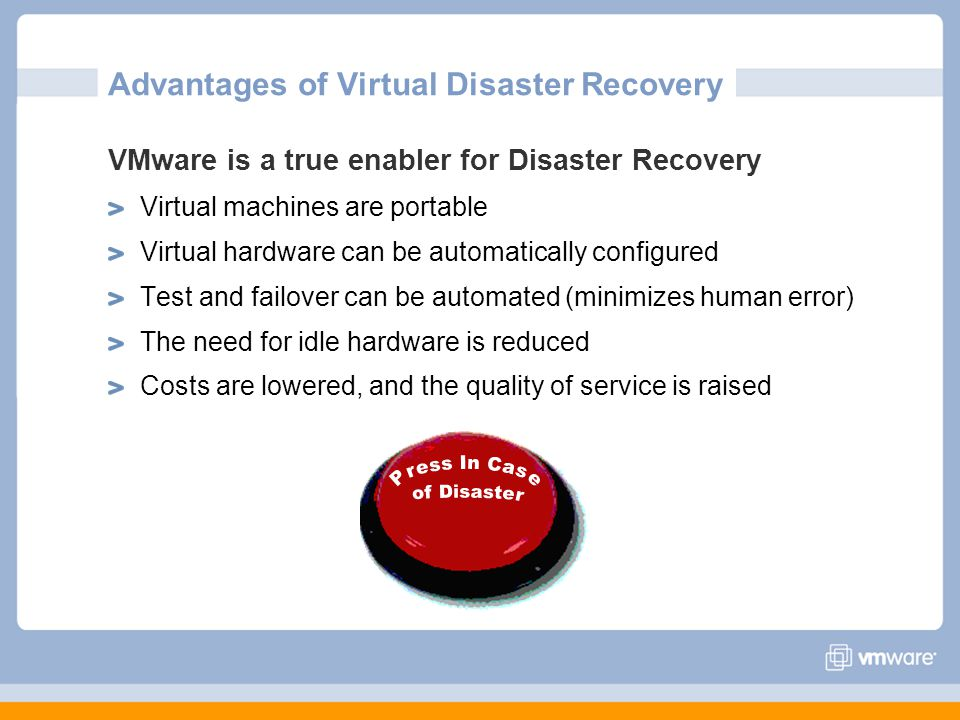 Advantages of Virtual Disaster Recovery VMware is a true enabler for Disaster Recovery Virtual machines are portable Virtual hardware can be automatic