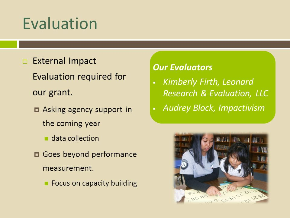 Evaluation External Impact Evaluation required for our grant. Asking agency support in the coming year data collection Goes beyond performance measure