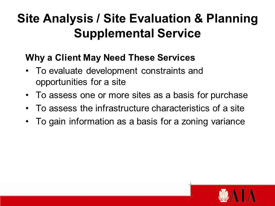 Site Analysis / Site Evaluation & Planning Supplemental Service Knowledge and Skills Required Knowledge of climate, topography, soils, and natural features Knowledge of site utility distribution systems Ability to evaluate site access and circulation factors Understanding of building siting considerations Familiarity with planning and zoning ordinances Ability to analyze multiple factors objectively Ability to work with related or specialty disciplines