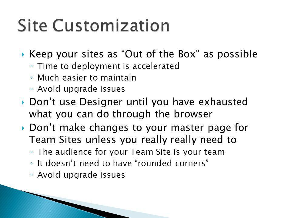 Keep your sites as Out of the Box as possible Time to deployment is accelerated Much easier to maintain Avoid upgrade issues Dont use Designer until y